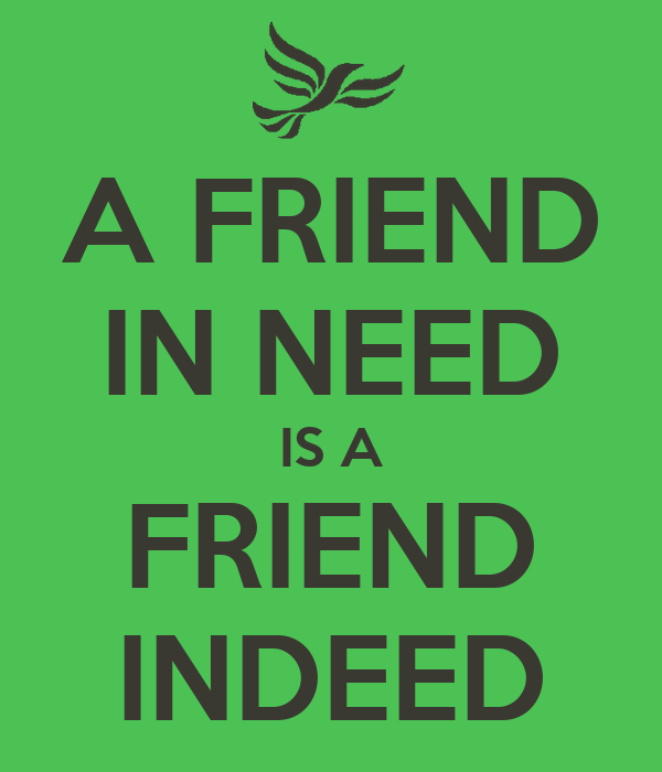 a friend in need is a Remember that if you are a good friend, people want to be a good friend to you recognize the moments when you need to go above and beyond to help your friend and know that this will make your friendship grow, and that your friend will do the same for you in return.