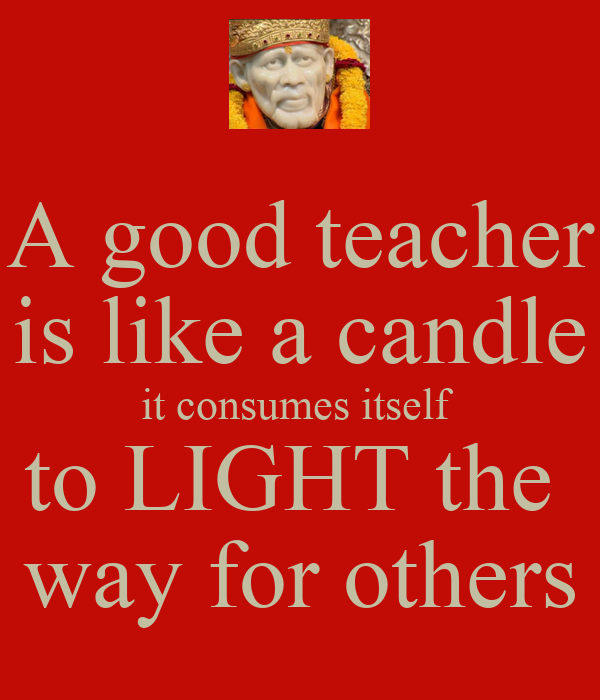 a good teacher is like a A quote for teachers, a good teacher is like a candle – it consumes itself to light the way for others.