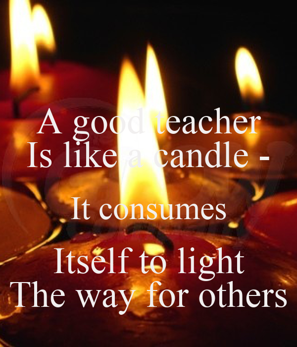 A Good Teacher Is Like A Candle It Consumes Itself To