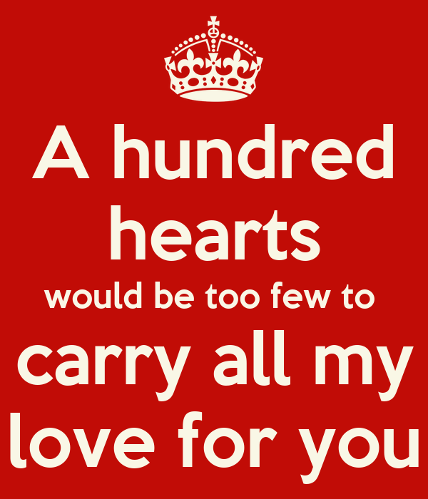 a hundred hearts would be too few to carry all my love for you