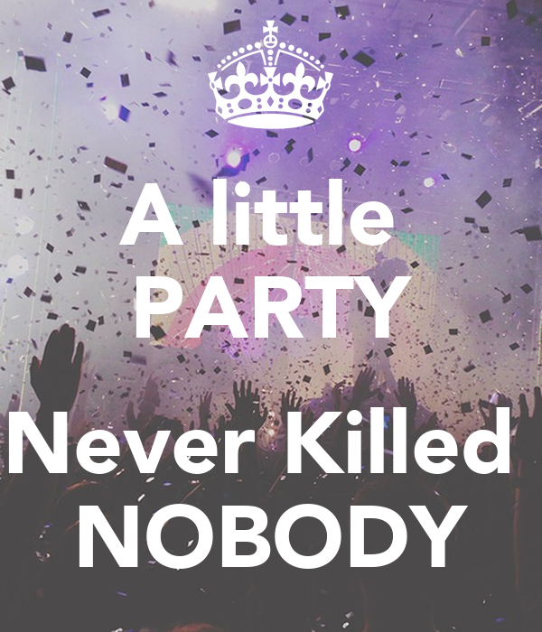 a little party never killed nobody poster anamendezdevigo keep calm o matic. Black Bedroom Furniture Sets. Home Design Ideas