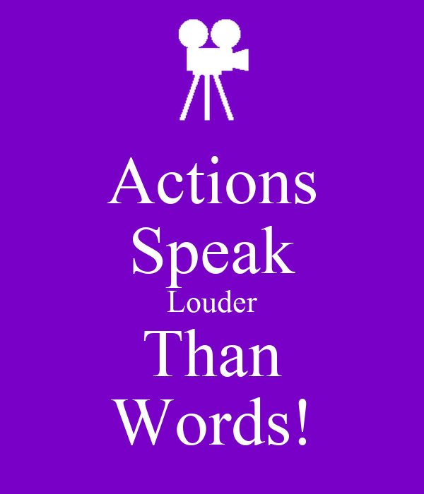 action speaks louder than voice Because your actions count you can say something but it doesn't prove anything to anyone you have to do something to make it count actions may not actually speak louder than words but they do.