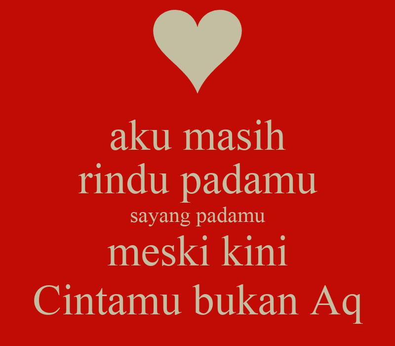 aku masih rindu padamu sayang padamu meski kini Cintamu bukan Aq