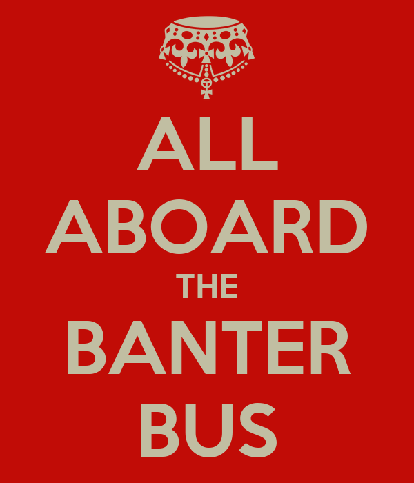 Http Www Keepcalm O Matic Co Uk P All Aboard The Banter Bus