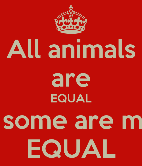 """all animals are equal but some animals are more equal George orwell quote: """"all animals are equal, but some animals are more equal  than others."""