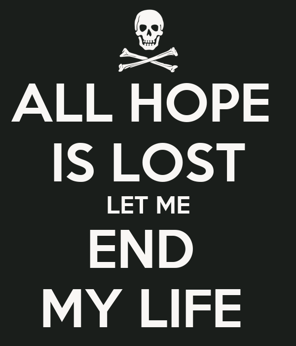 All Hope Is Lost Let Me End My Life Poster Lostallhope Keep Calm
