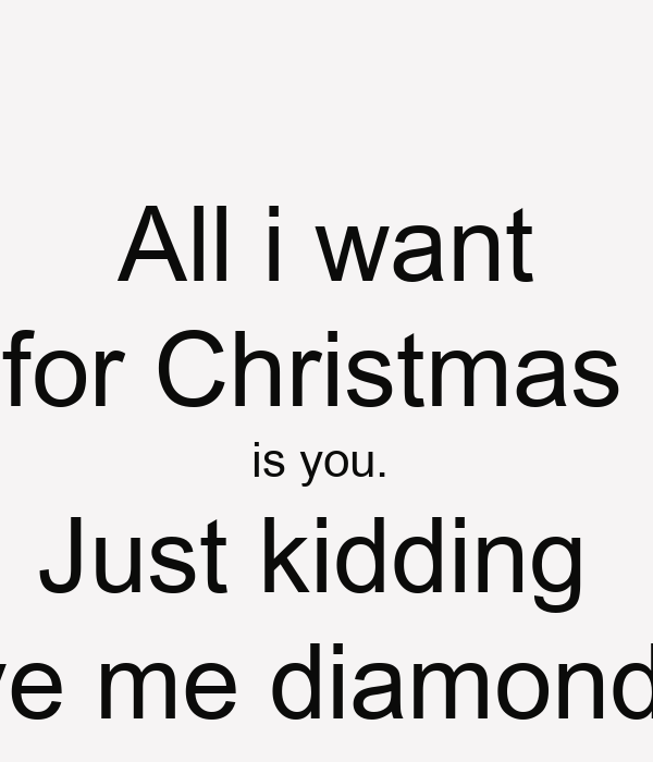 All I Want For Christmas Is You Just Kidding Give Me