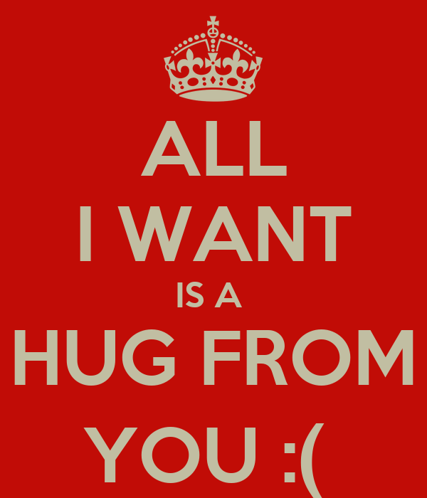 I Want To Cuddle With You Quotes: ALL I WANT IS A HUG FROM YOU :( Poster