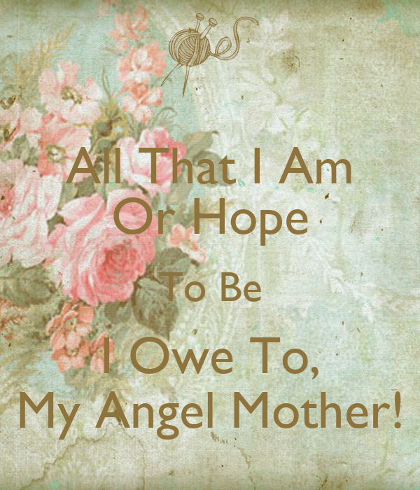 All That I Am Or Hope To Be I Owe To My Angel Mother Poster