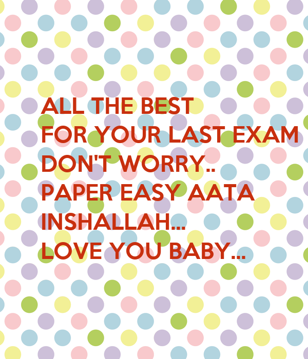 ALL THE BEST FOR YOUR LAST EXAM DON'T WORRY.. PAPER EASY ...