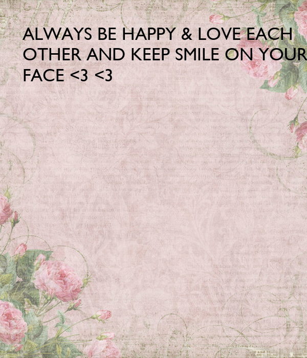 Always Be Happy Love Each Other And Keep Smile On Your Face 3 3