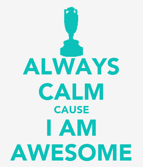 ALWAYS CALM CAUSE I AM AWESOME - KEEP CALM AND CARRY ON Image ...
