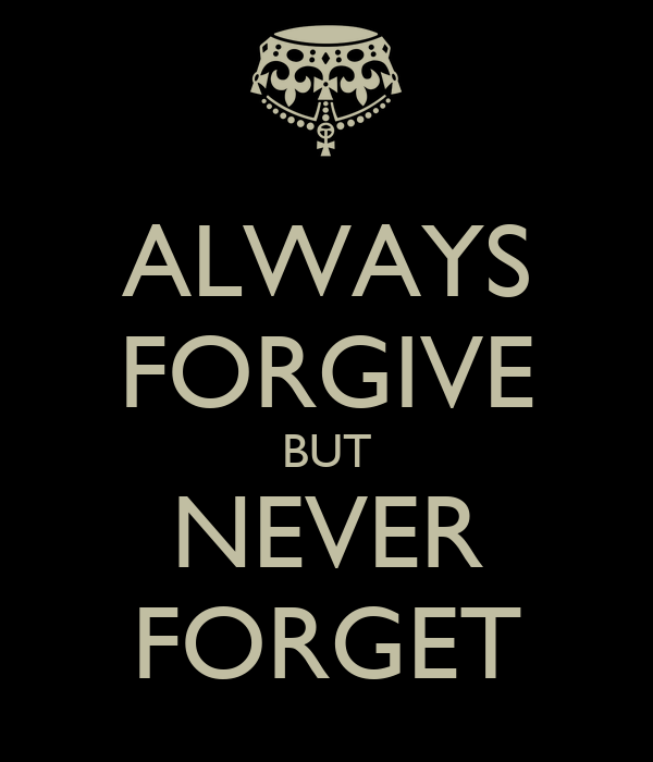 forgive but never forget essay Read this full essay on a night i can never forget  and the only thing you could do by then is to forget like nothing happened and forgive like you were never hurt.