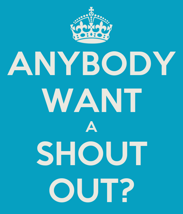 ANYBODY WANT A SHOUT OUT? - KEEP CALM AND ...