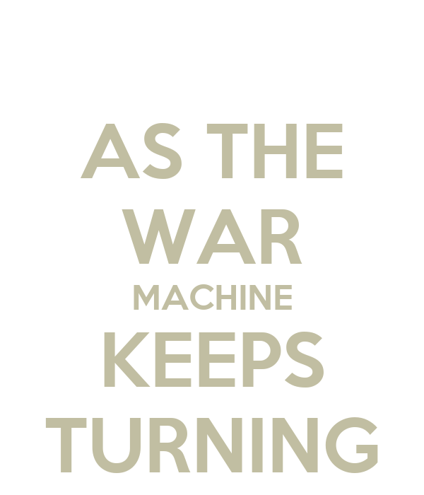 as the war machine keeps turning