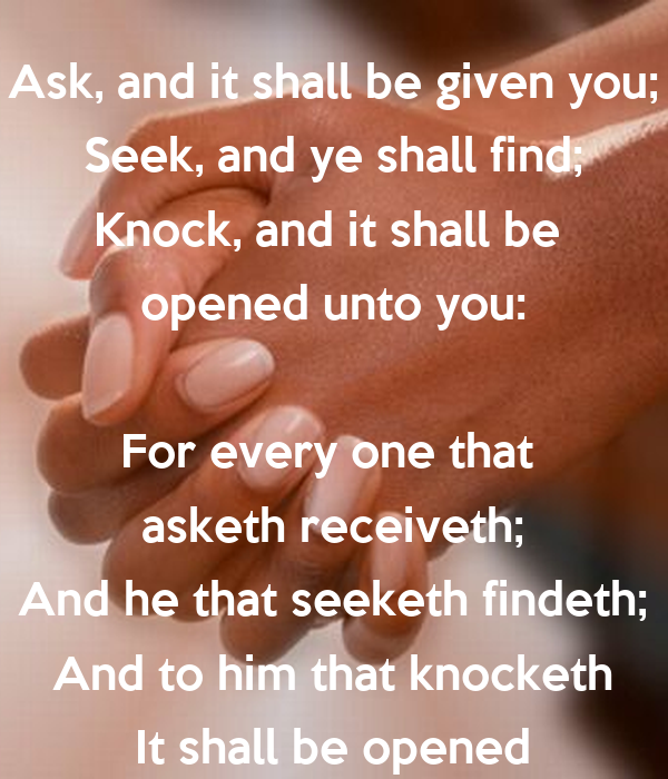 Ask, and it shall be given you; Seek, and ye shall find; Knock, and it  shall be opened unto you: For every one that asketh receiveth; And he that  seeketh findeth; And
