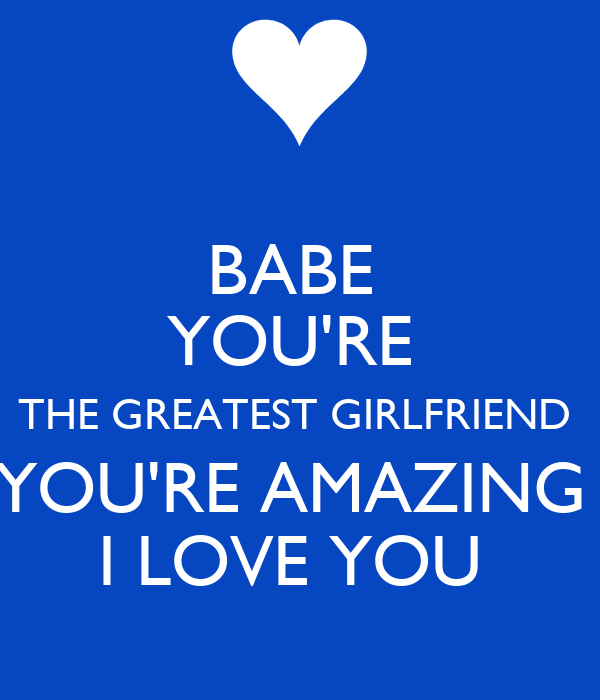 You Are Amazing And I Love You: BABE YOU'RE THE GREATEST GIRLFRIEND YOU'RE AMAZING I LOVE