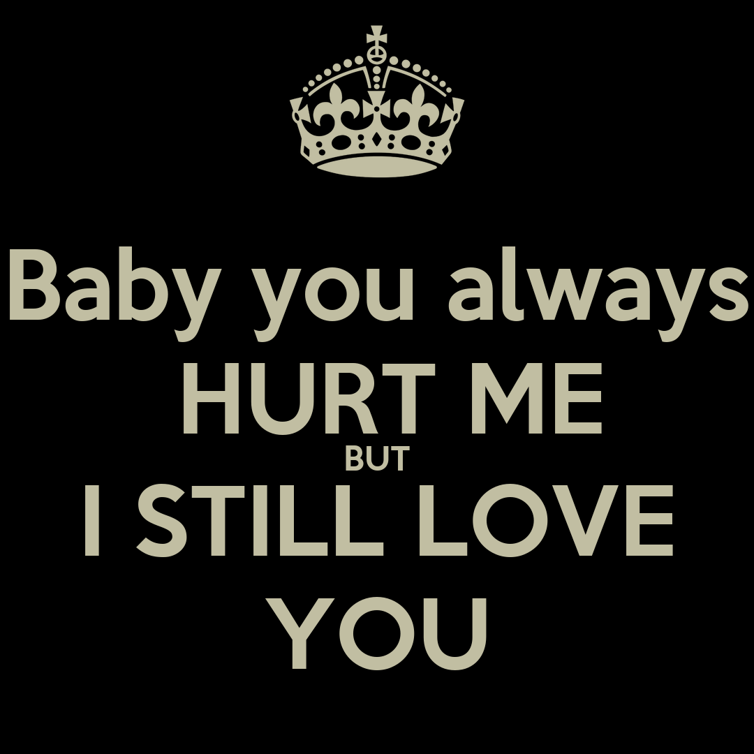 I Always Hurt The One I Love: Baby You Always HURT ME BUT I STILL LOVE YOU Poster