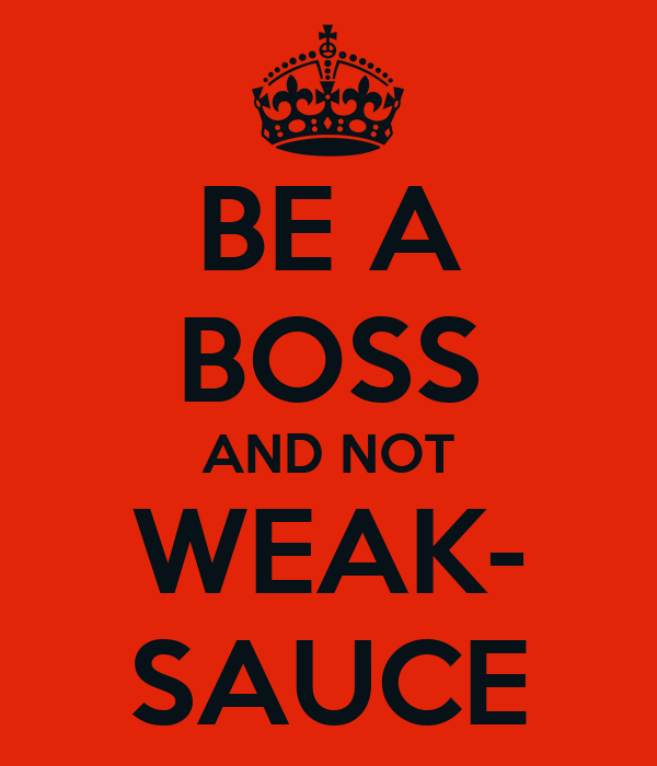 be a boss and not weak sauce poster unknown keep calm o matic. Black Bedroom Furniture Sets. Home Design Ideas
