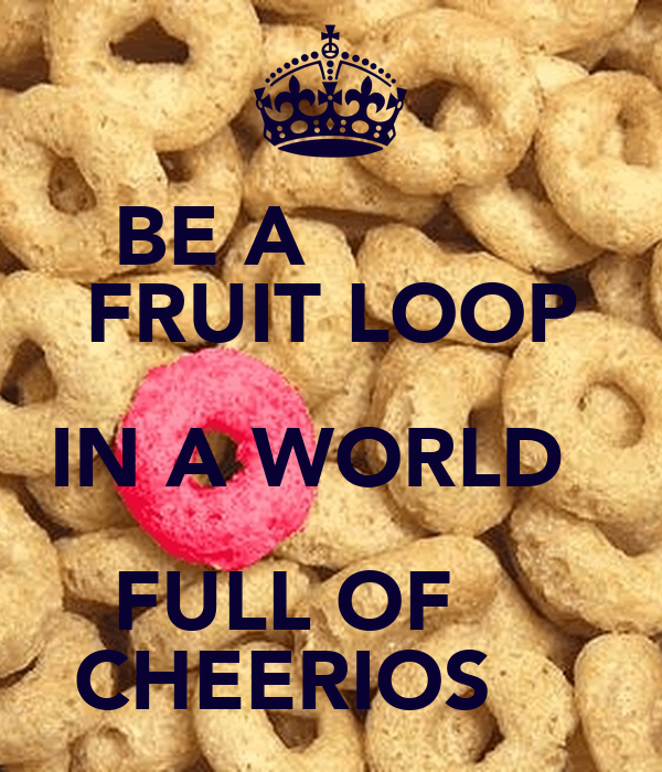 Be A Fruitloop In A World Full Of Cheerios Quote: BE A FRUIT LOOP IN A WORLD FULL OF CHEERIOS Poster