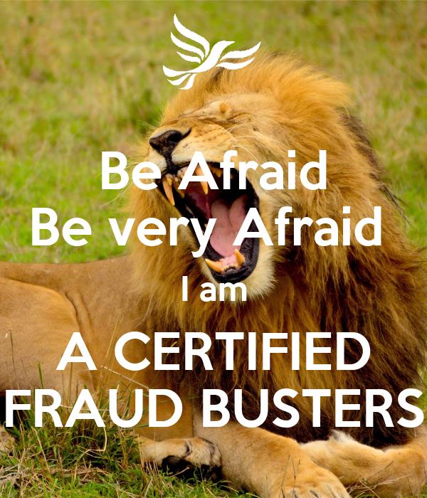 Be Very Afraid: Be Afraid Be Very Afraid I Am A CERTIFIED FRAUD BUSTERS