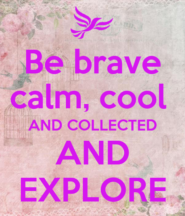 be brave calm cool and collected and explore keep calm