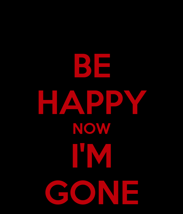 be happy now i m gone poster def keep calm o matic