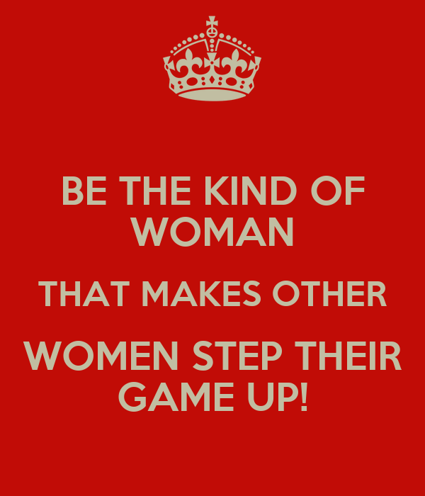 Be The Kind Of Woman That Makes Other Women Step Their Game Up