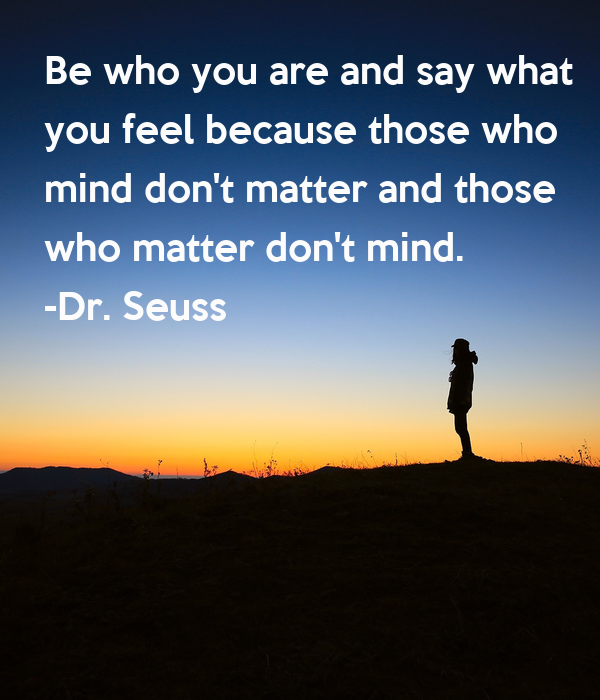 Slikovni rezultat za Be who you are and say what you feel, because those who mind don't matter and those who matter don't mind. – Dr. Seuss