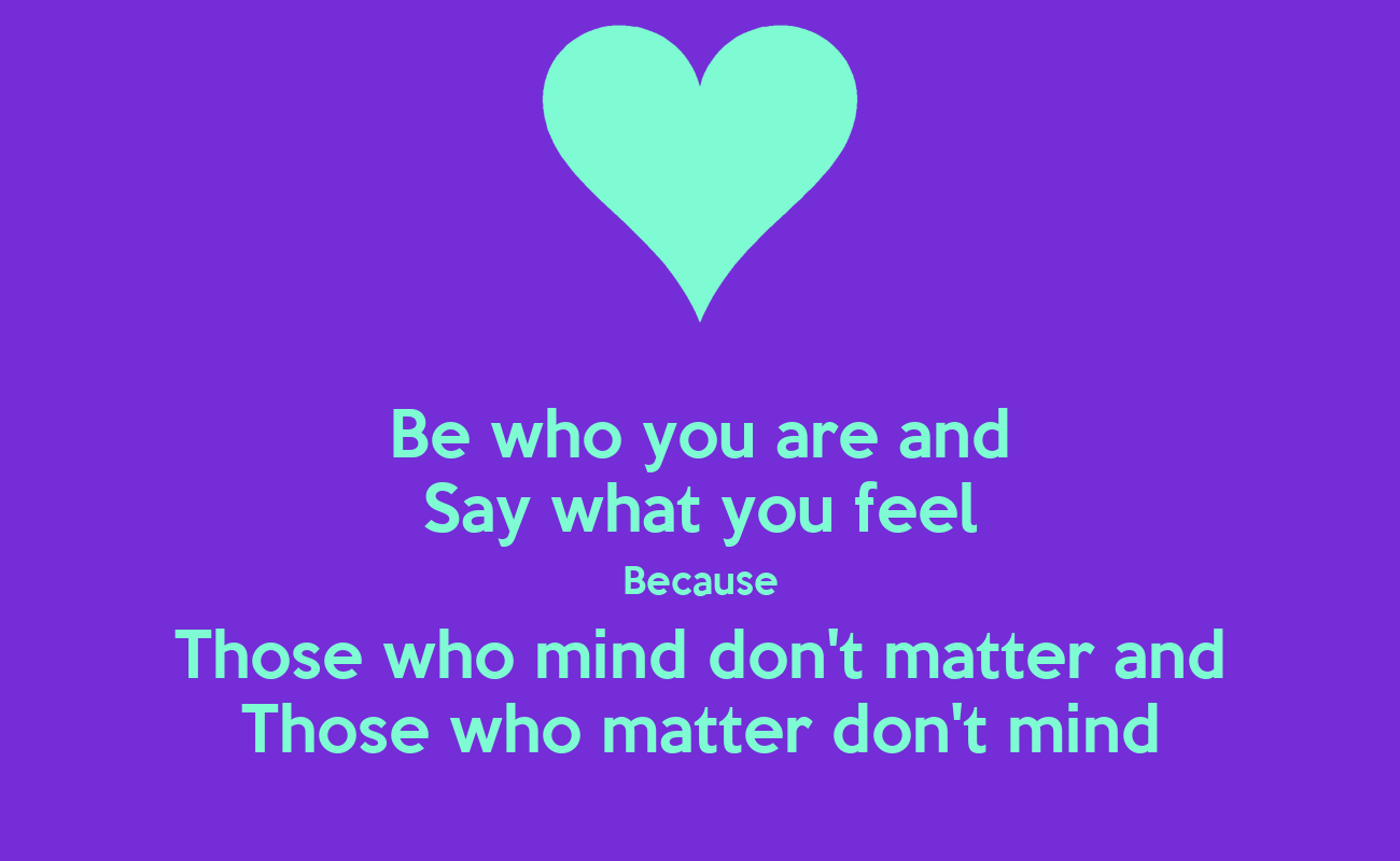 be who you are and say what you feel because those who