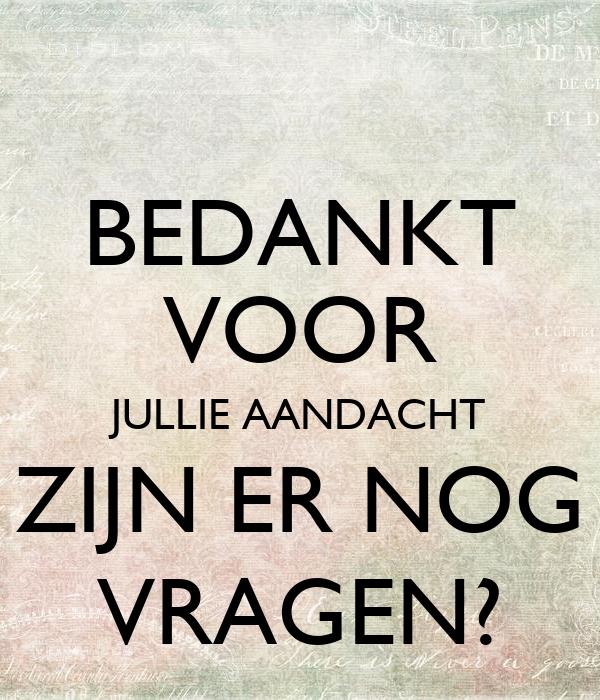 BEDANKT VOOR JULLIE AANDACHT ZIJN ER NOG VRAGEN? Poster ...