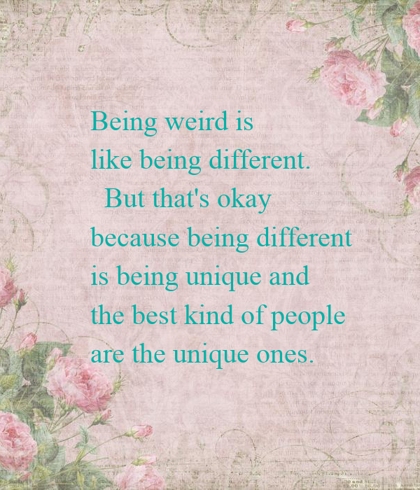 Being weird is like being different. But that's okay ...