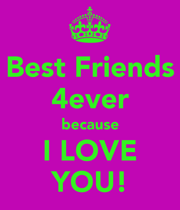 Best Friends 4ever Because I LOVE YOU!   KEEP CALM AND CARRY ON .