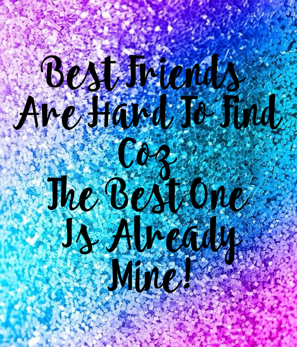 Best Friends Are Hard To Find Coz The Best One Is Already