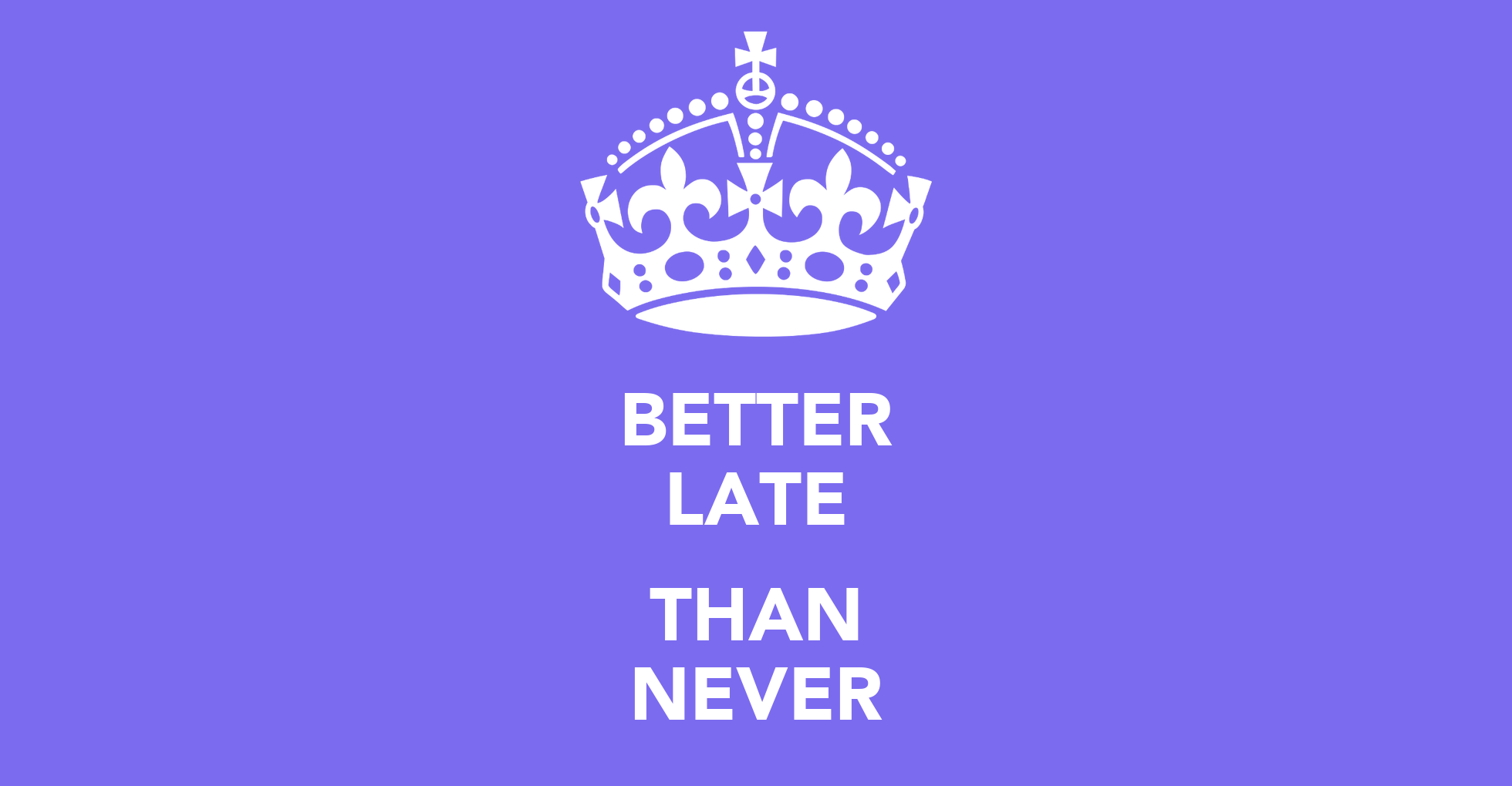 never Better late than