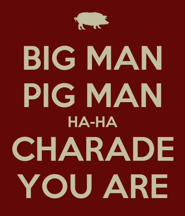 BIG MAN PIG MAN HA-HA CHARADE YOU ARE - KEEP CALM AND ...