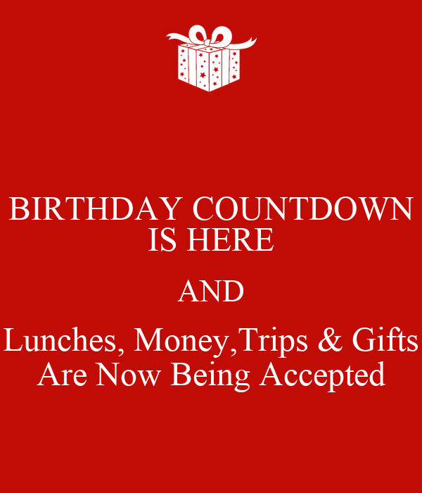 Birthday countdown is here and lunches money trips gifts are now being accepted keep calm - Birthday countdown wallpaper ...