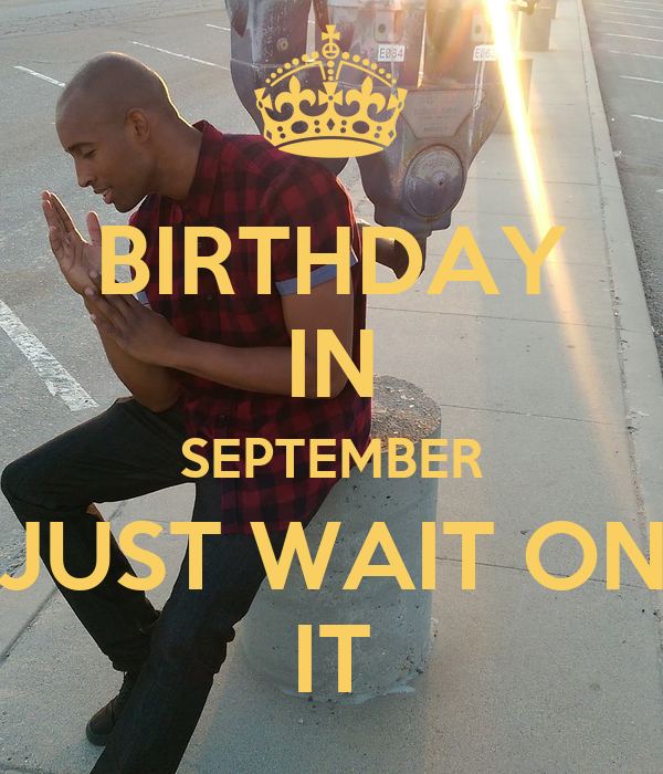 birthday in september just wait on it