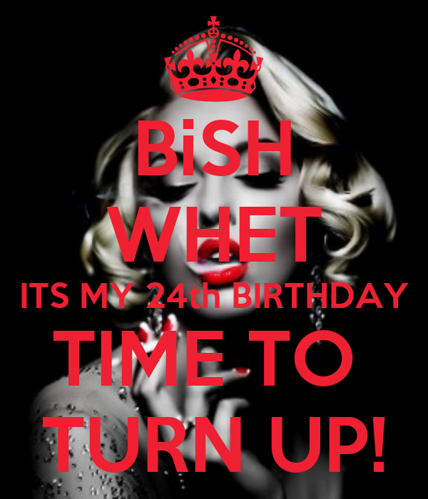 Bish Whet Its My 24th Birthday Time To Turn Up Poster