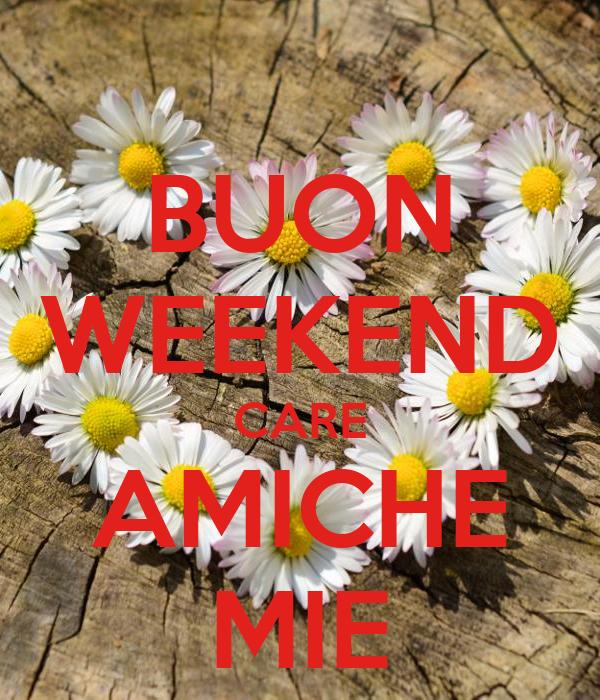 Buon weekend care amiche mie poster annalisa keep calm for Buon weekend immagini simpatiche