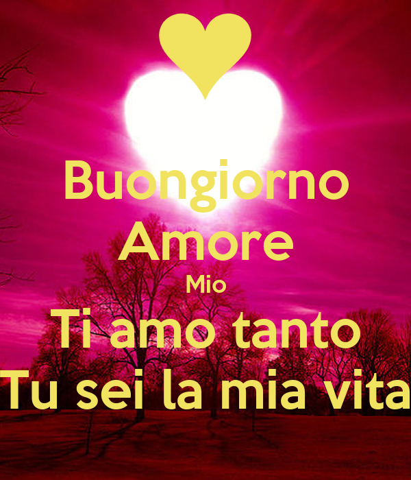 Buongiorno Amore Mio Ti amo tanto Tu sei la mia vita ...