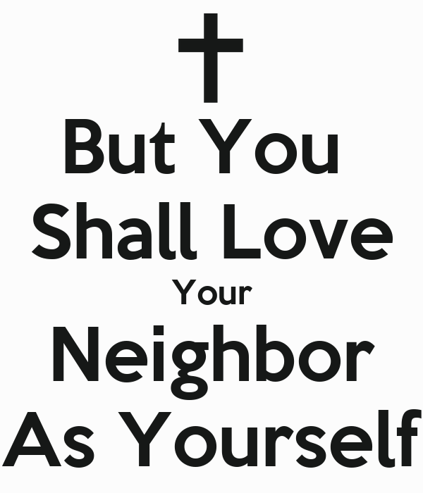 love your neighbour as yourself Love your neighbor as yourself – i am god (leviticus 19:18) love your neighbor is the universal golden rule, which the talmud defines as a great principle of.