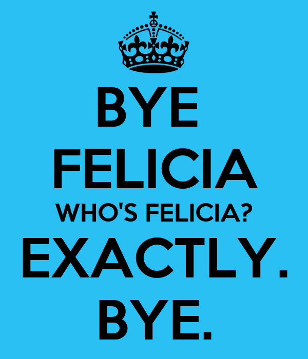 bye felicia who 39 s felicia exactly bye poster paige keep calm o matic. Black Bedroom Furniture Sets. Home Design Ideas