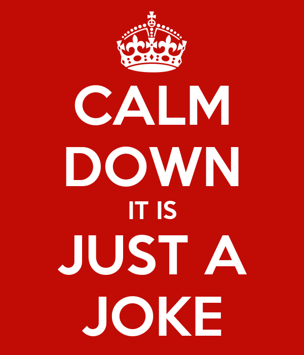 http://sd.keepcalm-o-matic.co.uk/i/calm-down-it-is-just-a-joke.png