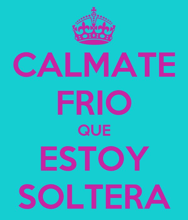 CALMATE FRIO QUE ESTOY SOLTERA Poster | Lulu | Keep Calm-o