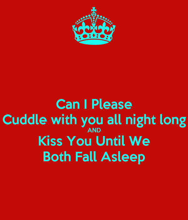 I Would Cuddle With You: Can I Please Cuddle With You All Night Long AND Kiss You