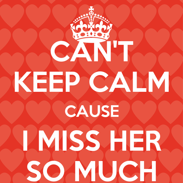 Cant Keep Calm Cause I Miss Her So Much Poster R Keep Calm O Matic