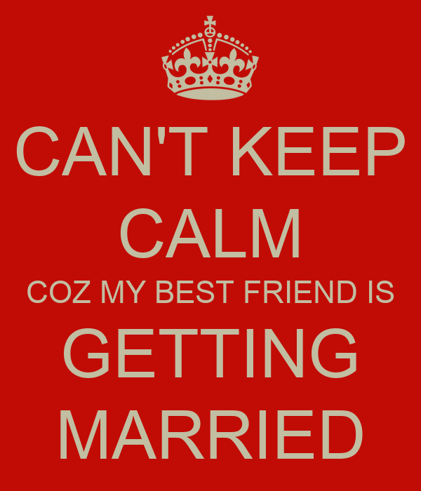 CAN'T KEEP CALM COZ MY BEST FRIEND IS GETTING MARRIED ...
