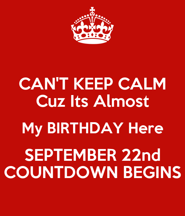 CANT KEEP CALM Cuz Its Almost My BIRTHDAY Here SEPTEMBER 22nd COUNTDOWN .