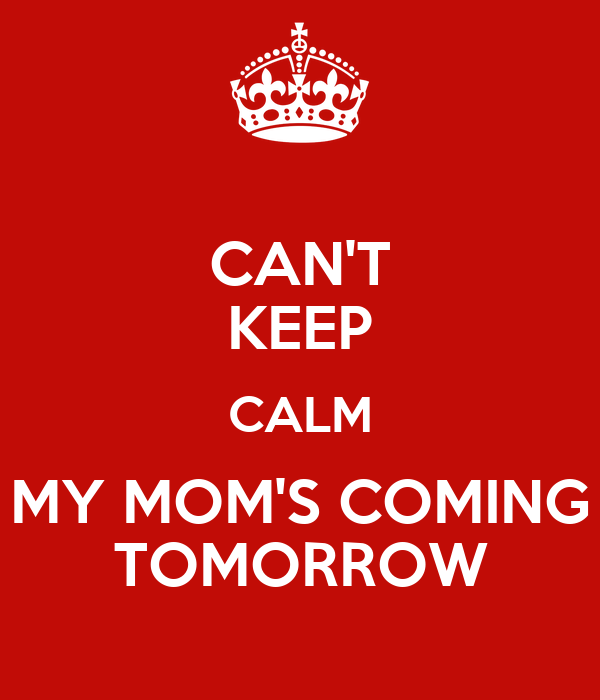 Can T Keep Calm My Mom S Coming Tomorrow Poster Genesis